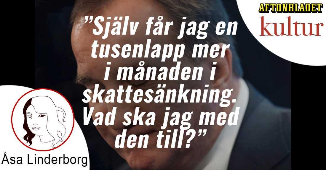 """""""Själv får jag en tusenlapp mer i månaden i skattesänkning. Vad ska jag med den till?"""" undrar Åsa Linderborg"""